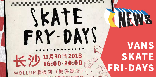 不辣不滑!Vans Skate Fry-Days WOLLUP 长沙站回顾!