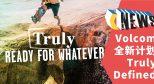 忠于「TRUE TO THIS」Volcom 全新计划助你追求真实!