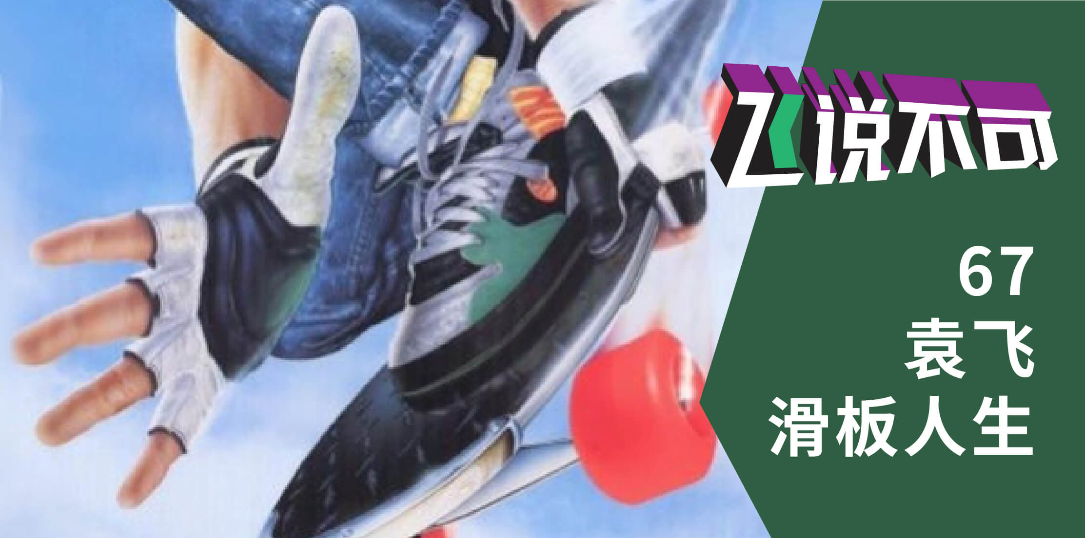 飞说不可67 – 袁飞的滑板人生,第一篇「命中注定」